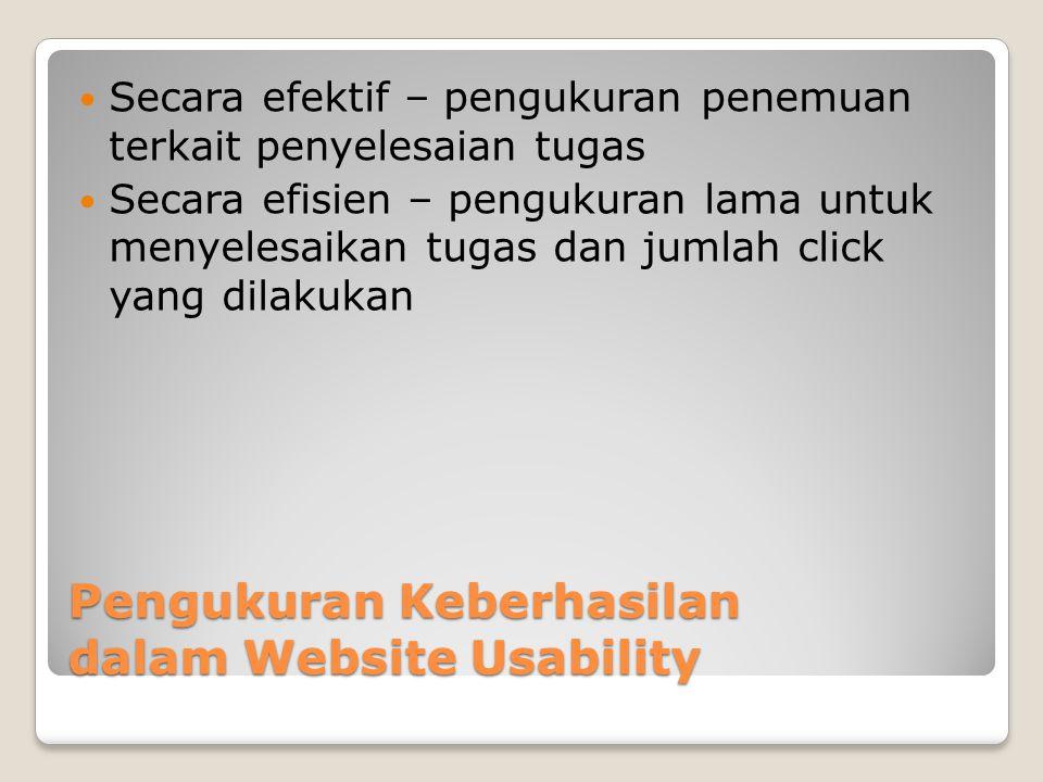 Pengukuran Keberhasilan dalam Website Usability  Secara efektif – pengukuran penemuan terkait penyelesaian tugas  Secara efisien – pengukuran lama u