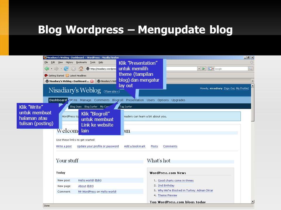 Blog Wordpress – Mengupdate blog Klik Write untuk membuat halaman atau tulisan (posting) Klik Blogroll untuk membuat Link ke website lain Klik Presentation untuk memilih theme (tampilan blog) dan mengatur lay out