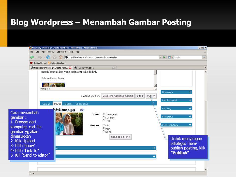 Blog Wordpress – Menambah Gambar Posting Cara menambah gambar : 1- Browse dari komputer, cari file gambar yg akan dimasukkan 2- Klik Upload 3- Pilih show 4- Pilih Link to 5- Klil Send to editor Cara menambah gambar : 1- Browse dari komputer, cari file gambar yg akan dimasukkan 2- Klik Upload 3- Pilih show 4- Pilih Link to 5- Klil Send to editor Untuk menyimpan sekaligus mem- publish posting, klik Publish