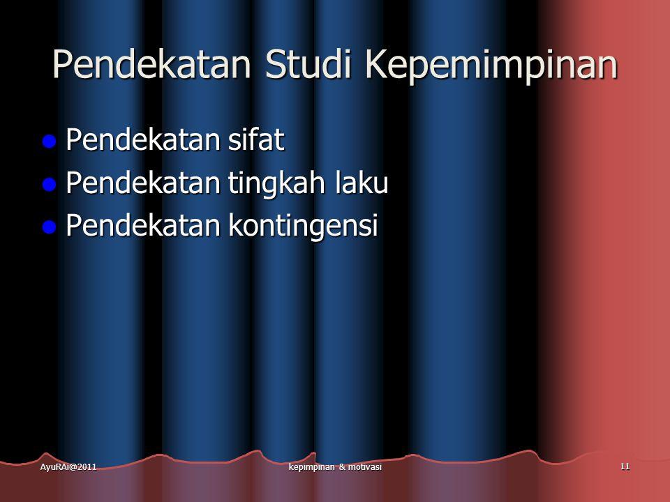 Pendekatan Studi Kepemimpinan  Pendekatan sifat  Pendekatan tingkah laku  Pendekatan kontingensi AyuRAi@2011kepimpinan & motivasi 11