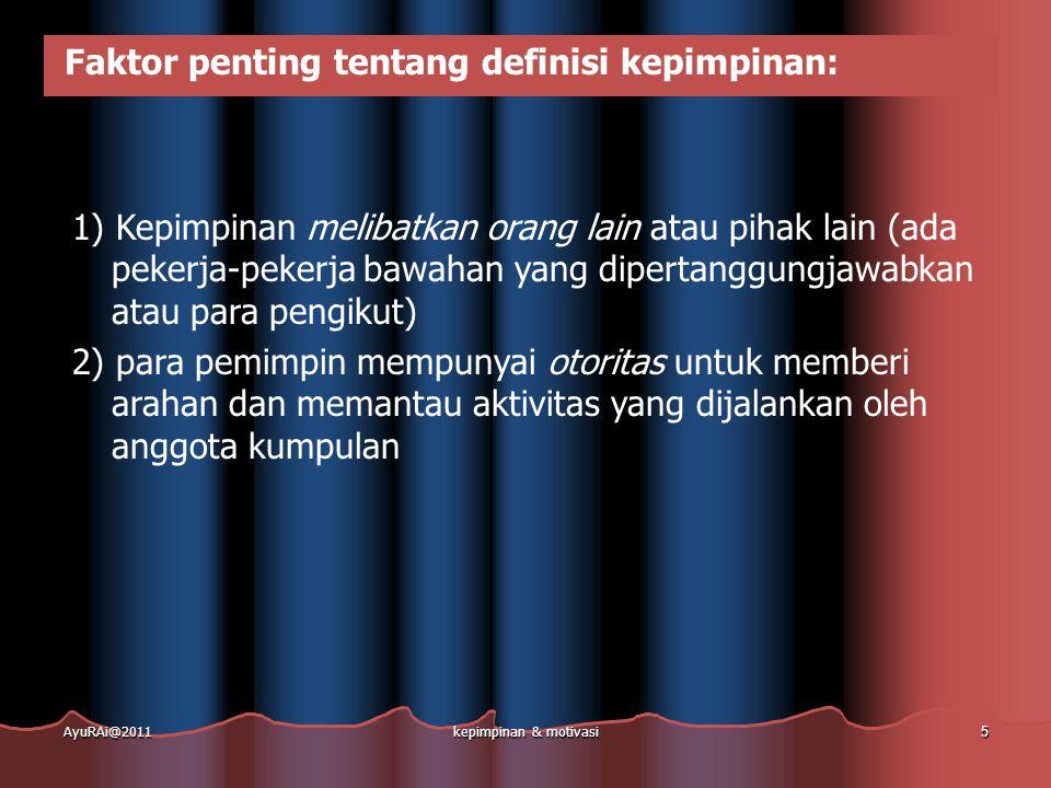 Empat implikasi dari definisi tsb  Kepemimpinan melibatkan orang lain (karyawan/pengikut)  Kepemimpinan melibatkan distribusi kekuasaan - semakin besar sumber kekuasaan, semakin besar potensinya menjadi pemimpin yg efektif  Kepemimpinan adalah kemampuan menggunakan berbagai bentuk kekuasaan untuk mempengaruhi tingkah laku pengikut dengan berbagai cara  Menggabungkan ketiga aspek diatas dan mengakui bahwa kepemimpinan adalah mengenai nilai (moral) AyuRAi@2011kepimpinan & motivasi 6