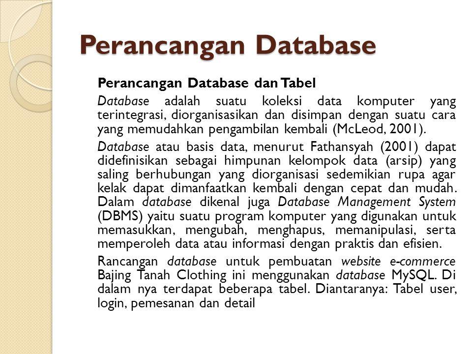Perancangan Database Perancangan Database dan Tabel Database adalah suatu koleksi data komputer yang terintegrasi, diorganisasikan dan disimpan dengan suatu cara yang memudahkan pengambilan kembali (McLeod, 2001).