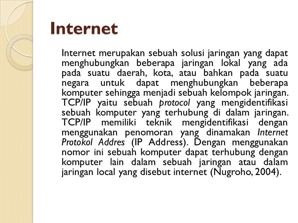 Internet Internet merupakan sebuah solusi jaringan yang dapat menghubungkan beberapa jaringan lokal yang ada pada suatu daerah, kota, atau bahkan pada suatu negara untuk dapat menghubungkan beberapa komputer sehingga menjadi sebuah kelompok jaringan.