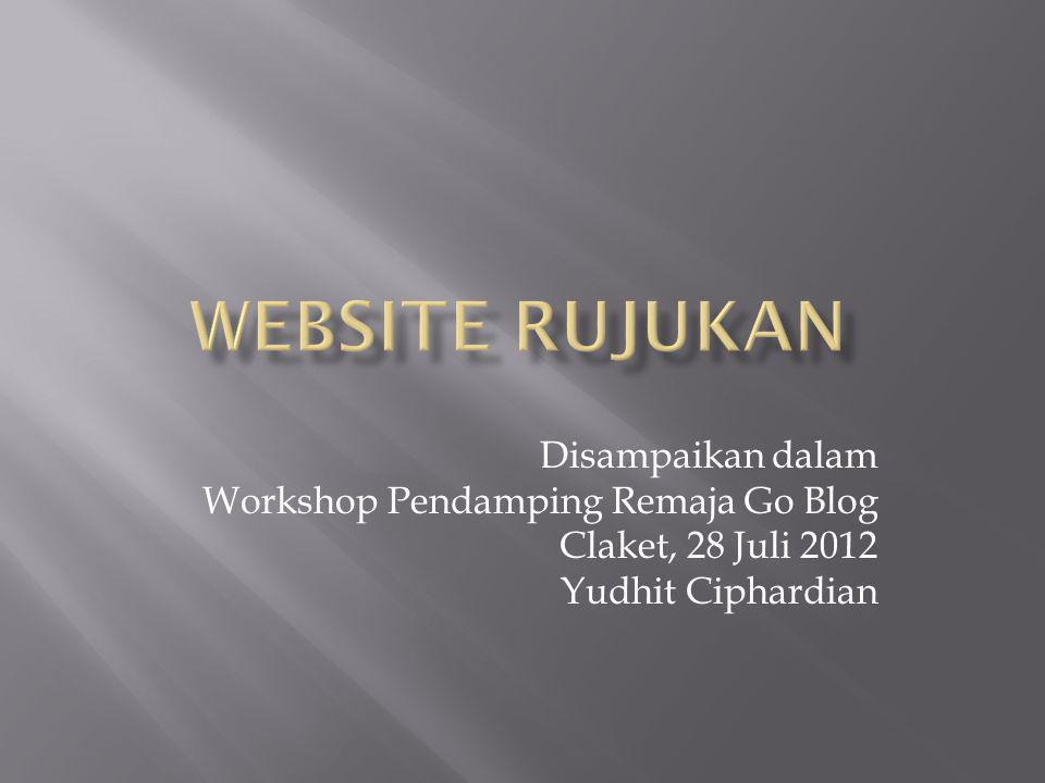 Disampaikan dalam Workshop Pendamping Remaja Go Blog Claket, 28 Juli 2012 Yudhit Ciphardian