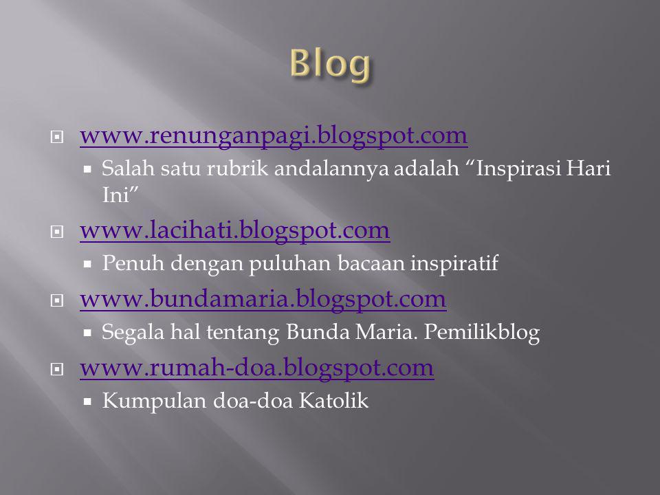  www.renunganpagi.blogspot.com www.renunganpagi.blogspot.com  Salah satu rubrik andalannya adalah Inspirasi Hari Ini  www.lacihati.blogspot.com www.lacihati.blogspot.com  Penuh dengan puluhan bacaan inspiratif  www.bundamaria.blogspot.com www.bundamaria.blogspot.com  Segala hal tentang Bunda Maria.