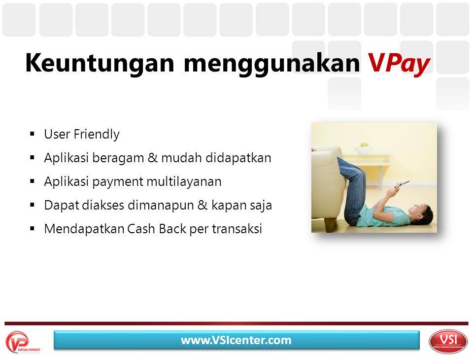 Keuntungan menggunakan VPay  User Friendly  Aplikasi beragam & mudah didapatkan  Aplikasi payment multilayanan  Dapat diakses dimanapun & kapan saja  Mendapatkan Cash Back per transaksi www.VSIcenter.com