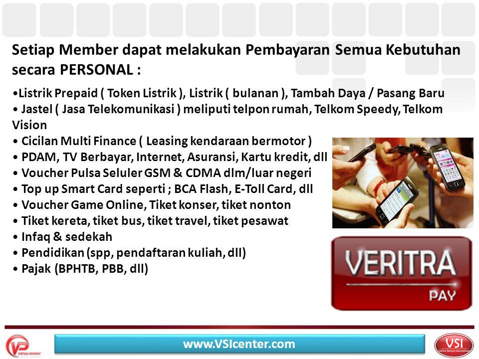 Setiap Member dapat melakukan Pembayaran Semua Kebutuhan secara PERSONAL : •Listrik Prepaid ( Token Listrik ), Listrik ( bulanan ), Tambah Daya / Pasang Baru • Jastel ( Jasa Telekomunikasi ) meliputi telpon rumah, Telkom Speedy, Telkom Vision • Cicilan Multi Finance ( Leasing kendaraan bermotor ) • PDAM, TV Berbayar, Internet, Asuransi, Kartu kredit, dll • Voucher Pulsa Seluler GSM & CDMA dlm/luar negeri • Top up Smart Card seperti ; BCA Flash, E-Toll Card, dll • Voucher Game Online, Tiket konser, tiket nonton • Tiket kereta, tiket bus, tiket travel, tiket pesawat • Infaq & sedekah • Pendidikan (spp, pendaftaran kuliah, dll) • Pajak (BPHTB, PBB, dll) www.VSIcenter.com
