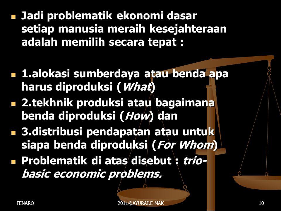  Jadi problematik ekonomi dasar setiap manusia meraih kesejahteraan adalah memilih secara tepat :  1.alokasi sumberdaya atau benda apa harus diprodu
