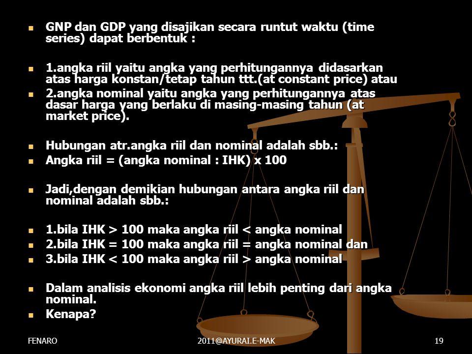  GNP dan GDP yang disajikan secara runtut waktu (time series) dapat berbentuk :  1.angka riil yaitu angka yang perhitungannya didasarkan atas harga