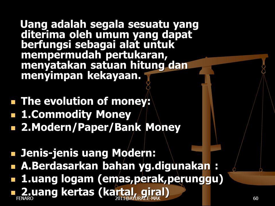 Uang adalah segala sesuatu yang diterima oleh umum yang dapat berfungsi sebagai alat untuk mempermudah pertukaran, menyatakan satuan hitung dan menyim