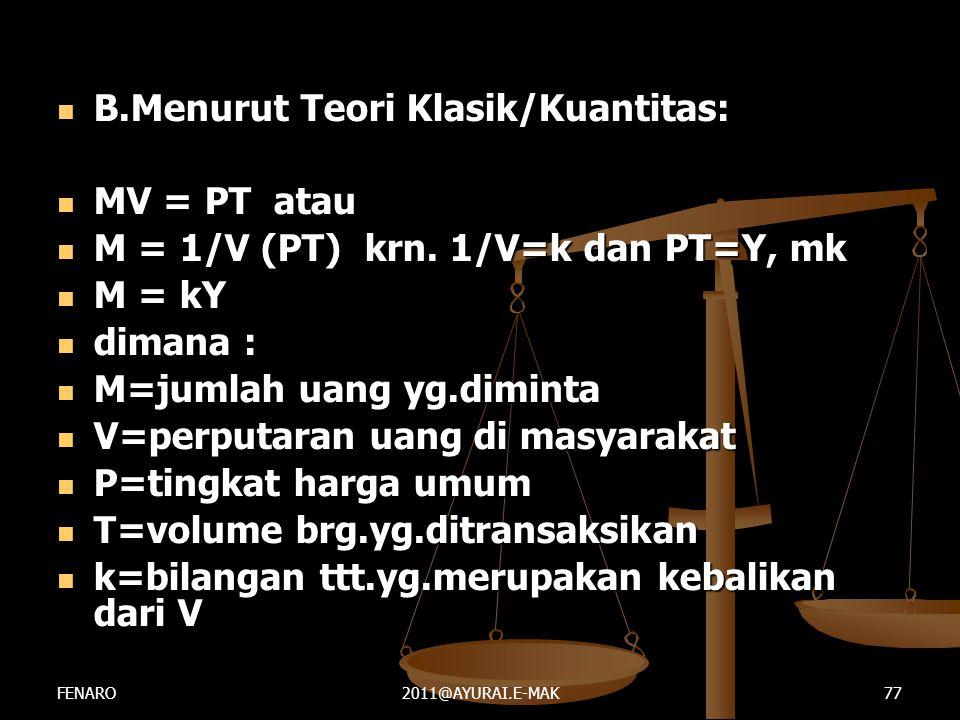  B.Menurut Teori Klasik/Kuantitas:  MV = PT atau  M = 1/V (PT) krn. 1/V=k dan PT=Y, mk  M = kY  dimana :  M=jumlah uang yg.diminta  V=perputara