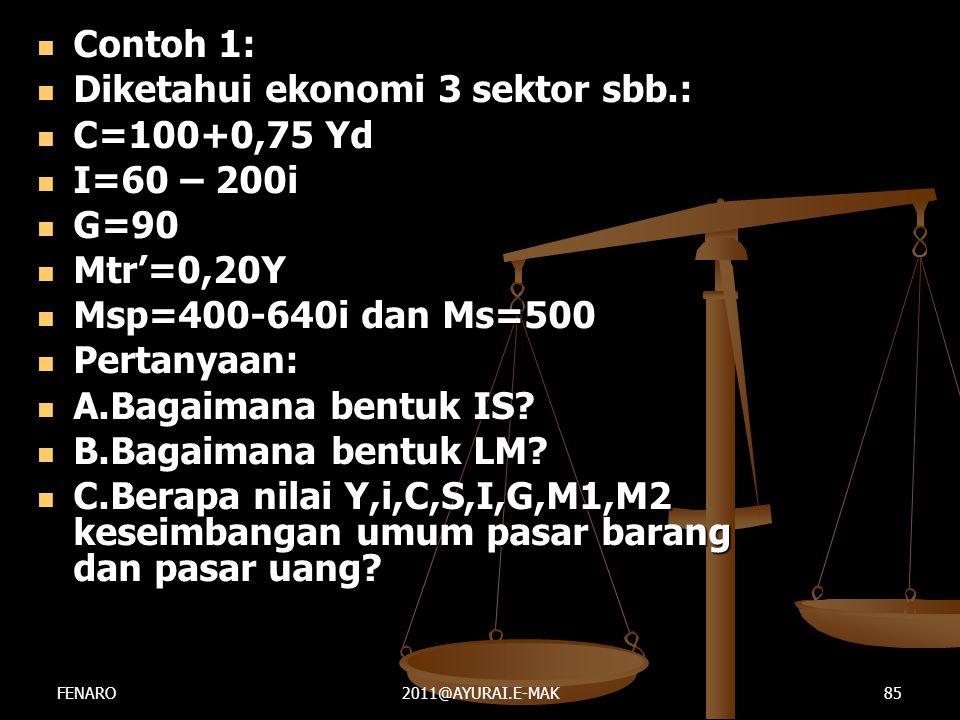  Contoh 1:  Diketahui ekonomi 3 sektor sbb.:  C=100+0,75 Yd  I=60 – 200i  G=90  Mtr'=0,20Y  Msp=400-640i dan Ms=500  Pertanyaan:  A.Bagaimana