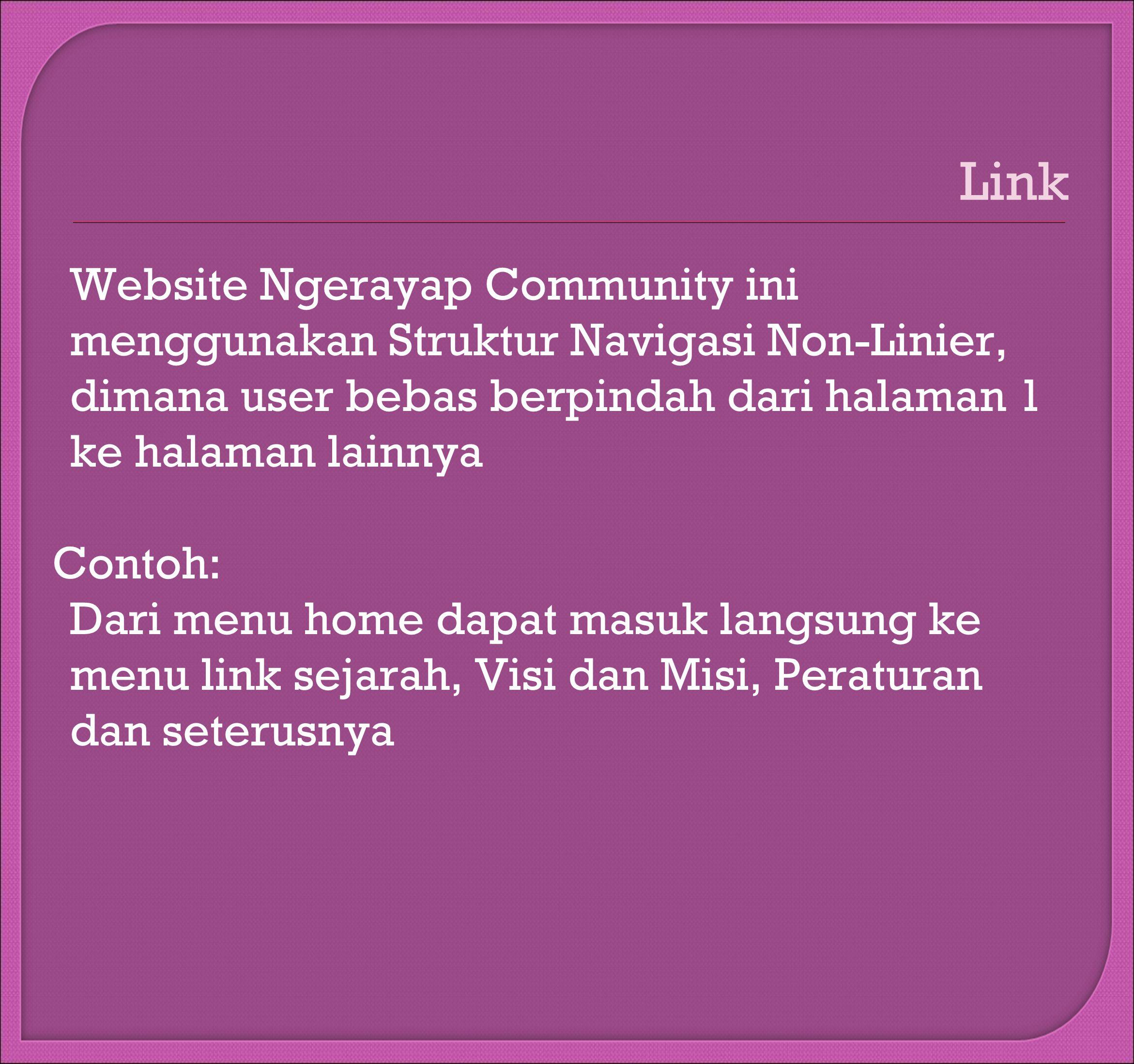 Link Website Ngerayap Community ini menggunakan Struktur Navigasi Non-Linier, dimana user bebas berpindah dari halaman 1 ke halaman lainnya Contoh: Dari menu home dapat masuk langsung ke menu link sejarah, Visi dan Misi, Peraturan dan seterusnya