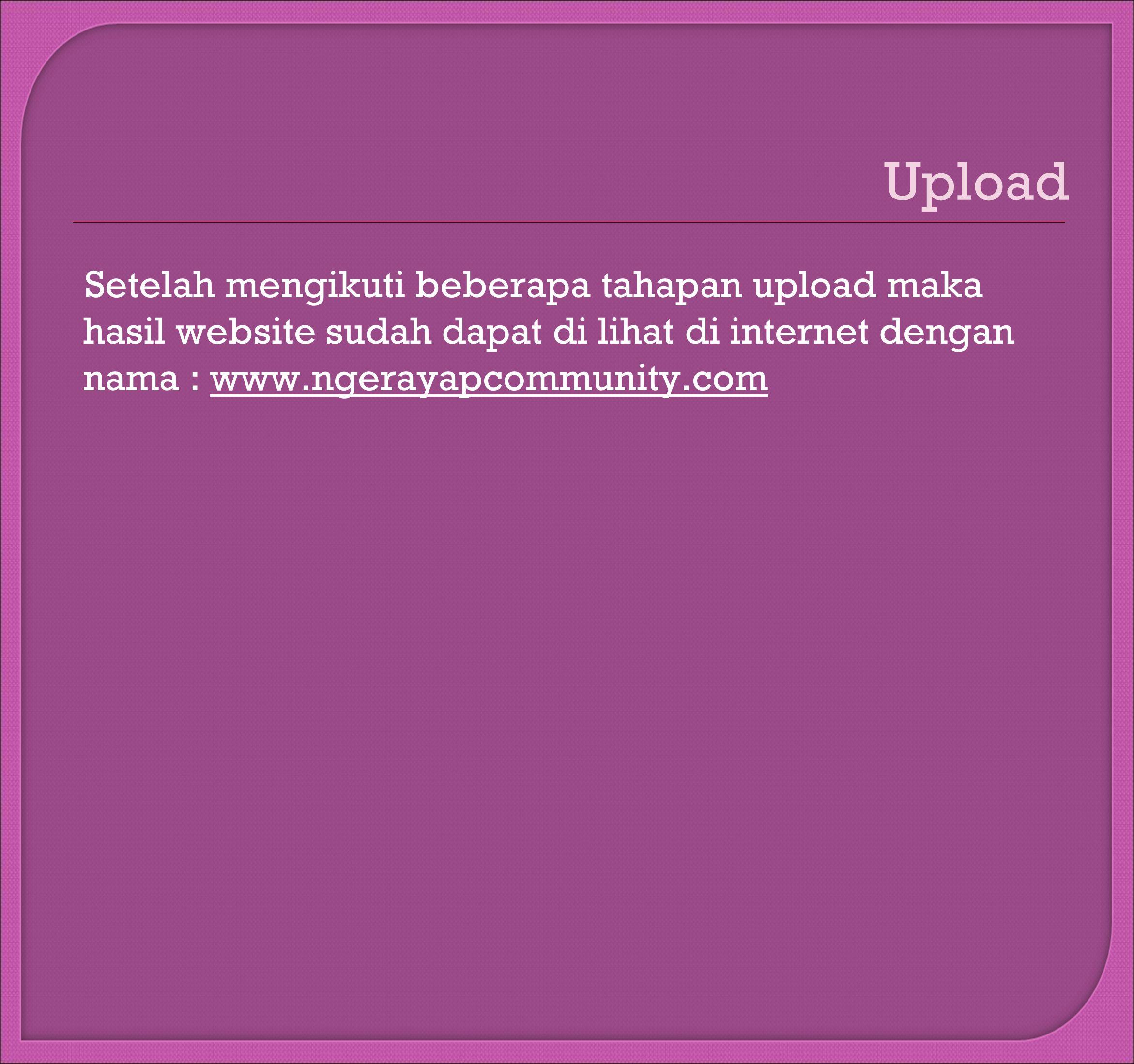 Upload Setelah mengikuti beberapa tahapan upload maka hasil website sudah dapat di lihat di internet dengan nama : www.ngerayapcommunity.com