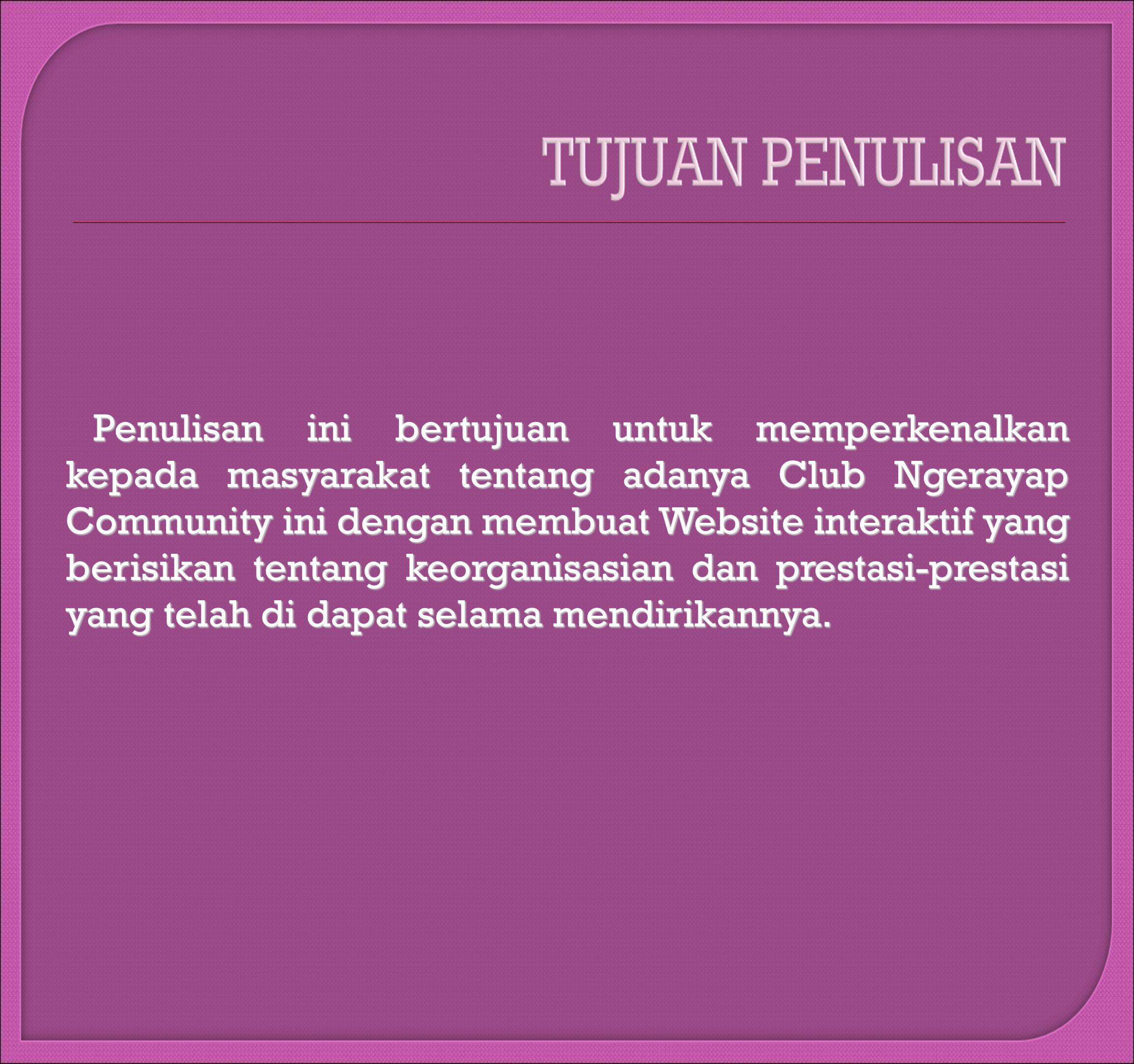 Penulisan ini bertujuan untuk memperkenalkan kepada masyarakat tentang adanya Club Ngerayap Community ini dengan membuat Website interaktif yang berisikan tentang keorganisasian dan prestasi-prestasi yang telah di dapat selama mendirikannya.