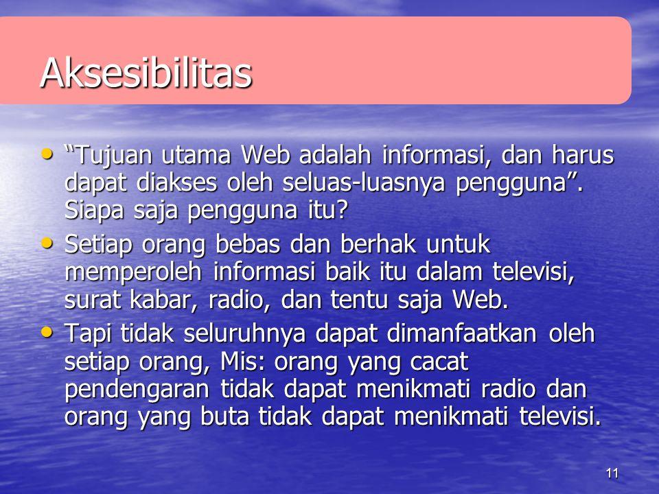11 Aksesibilitas • Tujuan utama Web adalah informasi, dan harus dapat diakses oleh seluas-luasnya pengguna .
