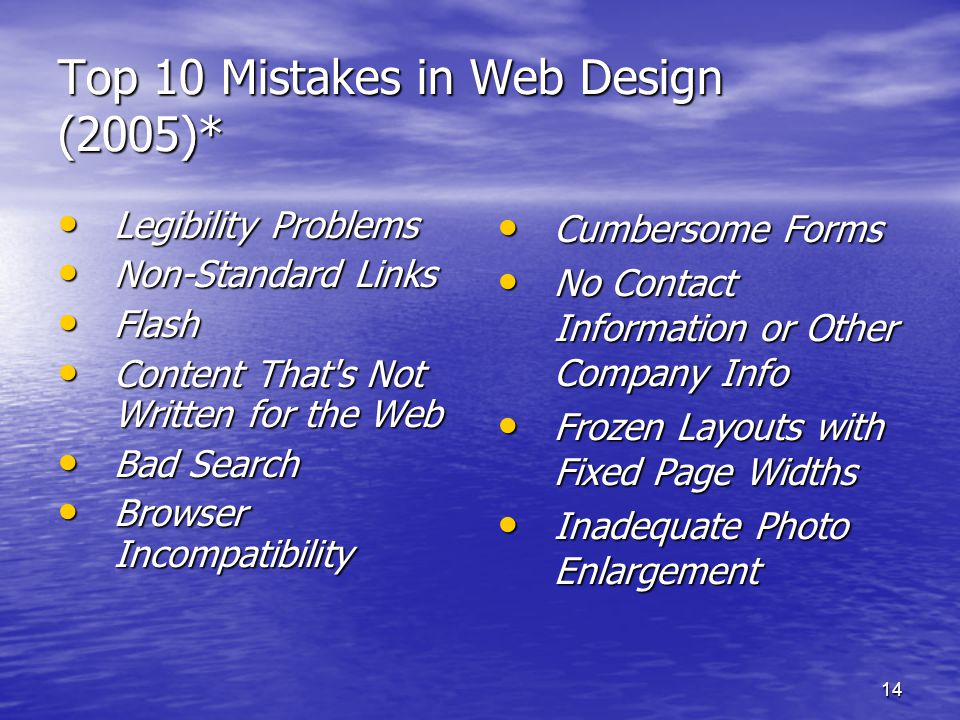 14 Top 10 Mistakes in Web Design (2005)* • Legibility Problems • Non-Standard Links • Flash • Content That s Not Written for the Web • Bad Search • Browser Incompatibility • Cumbersome Forms • No Contact Information or Other Company Info • Frozen Layouts with Fixed Page Widths • Inadequate Photo Enlargement