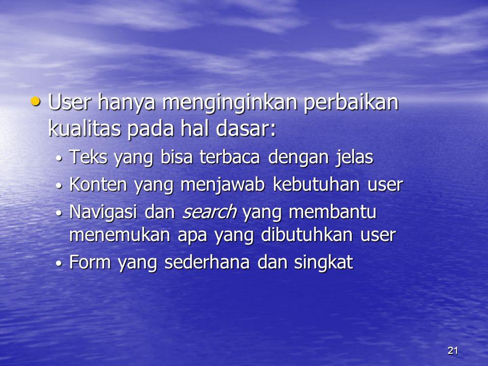 21 • User hanya menginginkan perbaikan kualitas pada hal dasar: • Teks yang bisa terbaca dengan jelas • Konten yang menjawab kebutuhan user • Navigasi dan search yang membantu menemukan apa yang dibutuhkan user • Form yang sederhana dan singkat