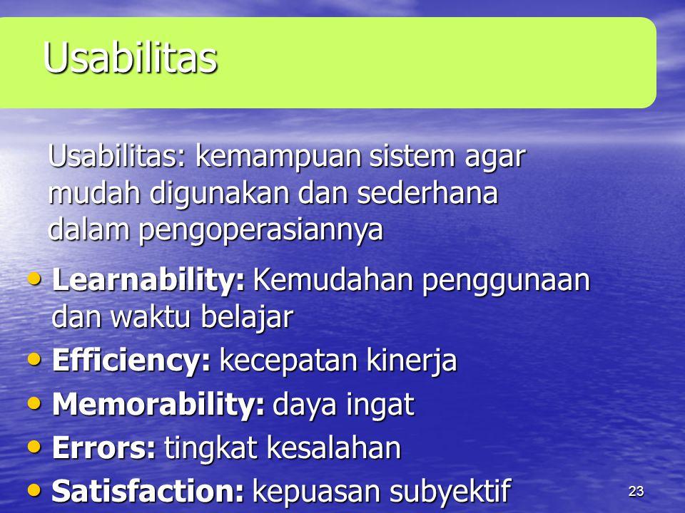 23 Usabilitas • Learnability: Kemudahan penggunaan dan waktu belajar • Efficiency: kecepatan kinerja • Memorability: daya ingat • Errors: tingkat kesalahan • Satisfaction: kepuasan subyektif Usabilitas: kemampuan sistem agar mudah digunakan dan sederhana dalam pengoperasiannya