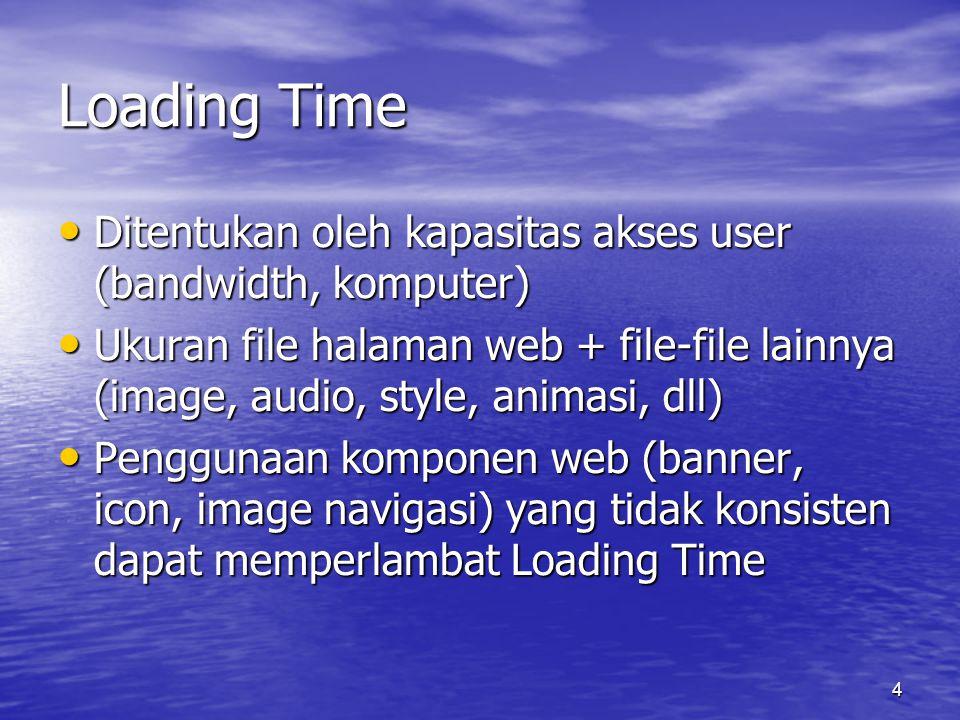 4 Loading Time • Ditentukan oleh kapasitas akses user (bandwidth, komputer) • Ukuran file halaman web + file-file lainnya (image, audio, style, animasi, dll) • Penggunaan komponen web (banner, icon, image navigasi) yang tidak konsisten dapat memperlambat Loading Time