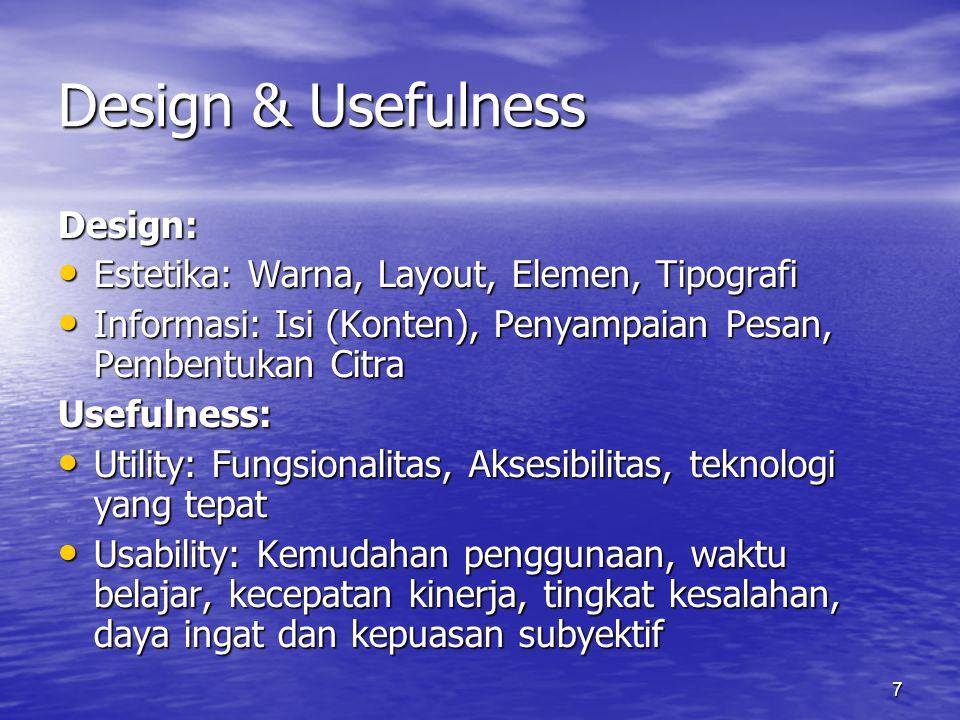 7 Design & Usefulness Design: • Estetika: Warna, Layout, Elemen, Tipografi • Informasi: Isi (Konten), Penyampaian Pesan, Pembentukan Citra Usefulness: • Utility: Fungsionalitas, Aksesibilitas, teknologi yang tepat • Usability: Kemudahan penggunaan, waktu belajar, kecepatan kinerja, tingkat kesalahan, daya ingat dan kepuasan subyektif