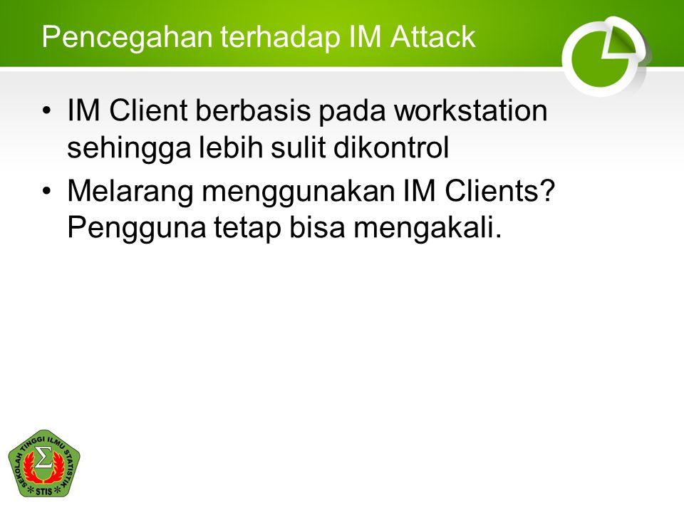 Pencegahan terhadap IM Attack •IM Client berbasis pada workstation sehingga lebih sulit dikontrol •Melarang menggunakan IM Clients.