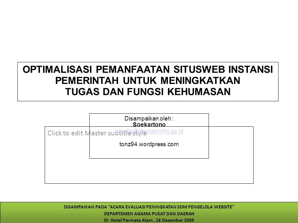 Click to edit Master subtitle style 12/14/09 OPTIMALISASI PEMANFAATAN SITUSWEB INSTANSI PEMERINTAH UNTUK MENINGKATKAN TUGAS DAN FUNGSI KEHUMASAN Disampaikan oleh : Soekartono tonz94@depkominfo.go.id tonz94.wordpress.com DISAMPAIKAN PADA ACARA EVALUASI PENINGKATAN SDM PENGELOLA WEBSITE DEPARTEMEN AGAMA PUSAT DAN DAERAH Di Hotel Permata Alam, 16 Desember 2009