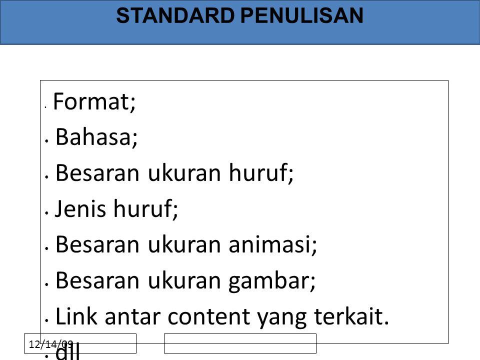 12/14/09 STANDARD PENULISAN • Format; • Bahasa; • Besaran ukuran huruf; • Jenis huruf; • Besaran ukuran animasi; • Besaran ukuran gambar; • Link antar content yang terkait.
