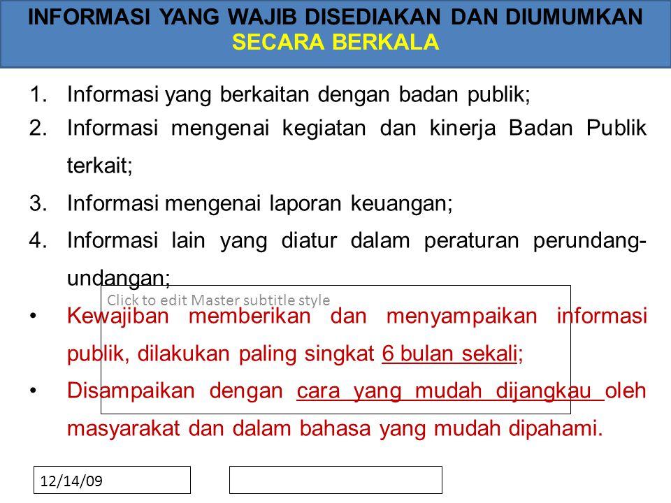 Click to edit Master subtitle style 12/14/09 INFORMASI YANG WAJIB DISEDIAKAN DAN DIUMUMKAN SECARA BERKALA 1.Informasi yang berkaitan dengan badan publik; 2.Informasi mengenai kegiatan dan kinerja Badan Publik terkait; 3.Informasi mengenai laporan keuangan; 4.Informasi lain yang diatur dalam peraturan perundang- undangan; •Kewajiban memberikan dan menyampaikan informasi publik, dilakukan paling singkat 6 bulan sekali; •Disampaikan dengan cara yang mudah dijangkau oleh masyarakat dan dalam bahasa yang mudah dipahami.