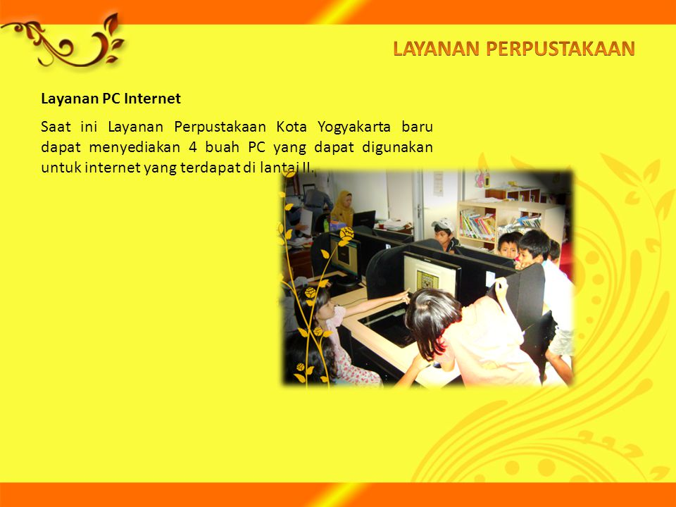 Layanan PC Internet Saat ini Layanan Perpustakaan Kota Yogyakarta baru dapat menyediakan 4 buah PC yang dapat digunakan untuk internet yang terdapat d
