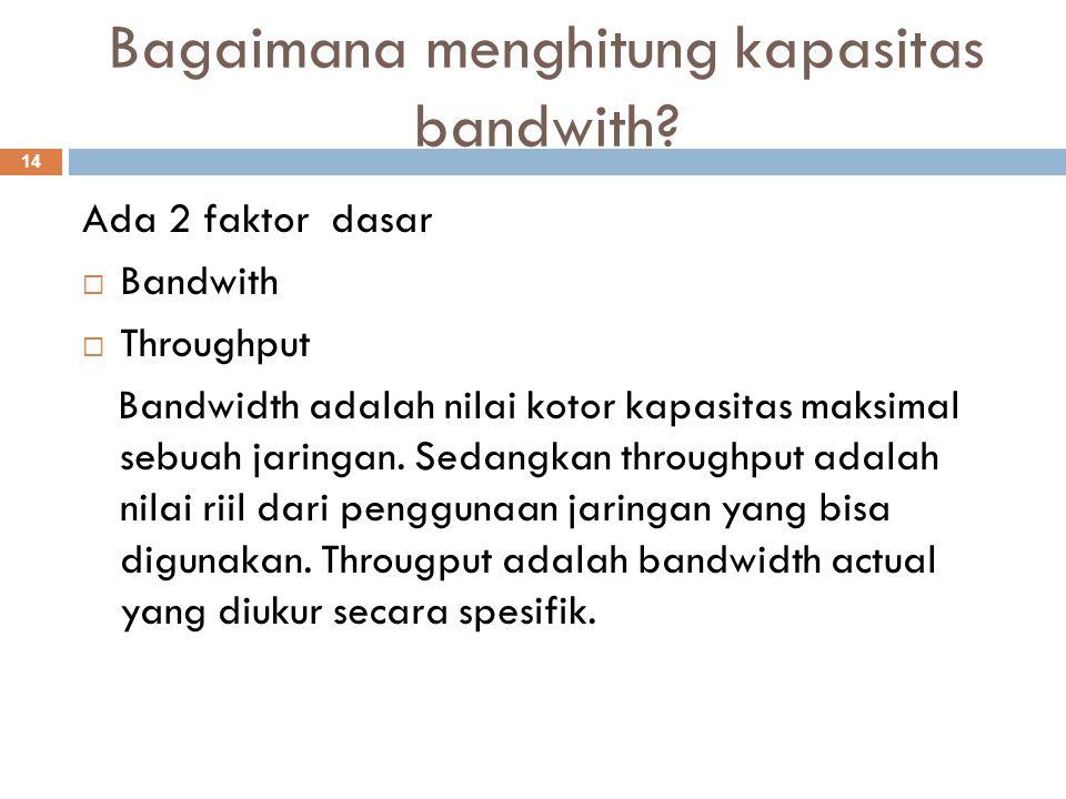 Ada 2 faktor dasar  Bandwith  Throughput Bandwidth adalah nilai kotor kapasitas maksimal sebuah jaringan. Sedangkan throughput adalah nilai riil dar
