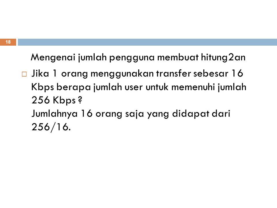 Mengenai jumlah pengguna membuat hitung2an  Jika 1 orang menggunakan transfer sebesar 16 Kbps berapa jumlah user untuk memenuhi jumlah 256 Kbps ? Jum