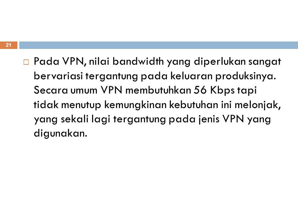  Pada VPN, nilai bandwidth yang diperlukan sangat bervariasi tergantung pada keluaran produksinya. Secara umum VPN membutuhkan 56 Kbps tapi tidak men