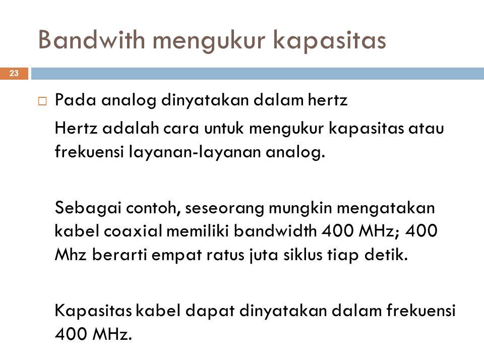 Bandwith mengukur kapasitas  Pada analog dinyatakan dalam hertz Hertz adalah cara untuk mengukur kapasitas atau frekuensi layanan-layanan analog. Seb