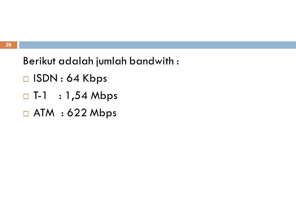 Berikut adalah jumlah bandwith :  ISDN : 64 Kbps  T-1 : 1,54 Mbps  ATM : 622 Mbps 26