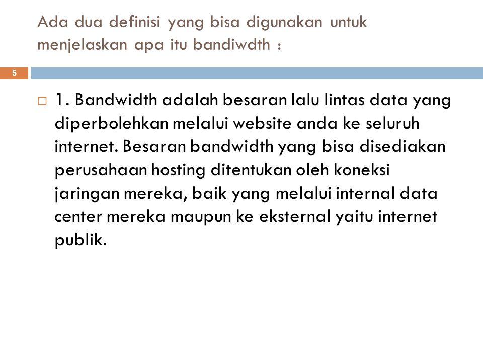 Ada dua definisi yang bisa digunakan untuk menjelaskan apa itu bandiwdth :  1. Bandwidth adalah besaran lalu lintas data yang diperbolehkan melalui w