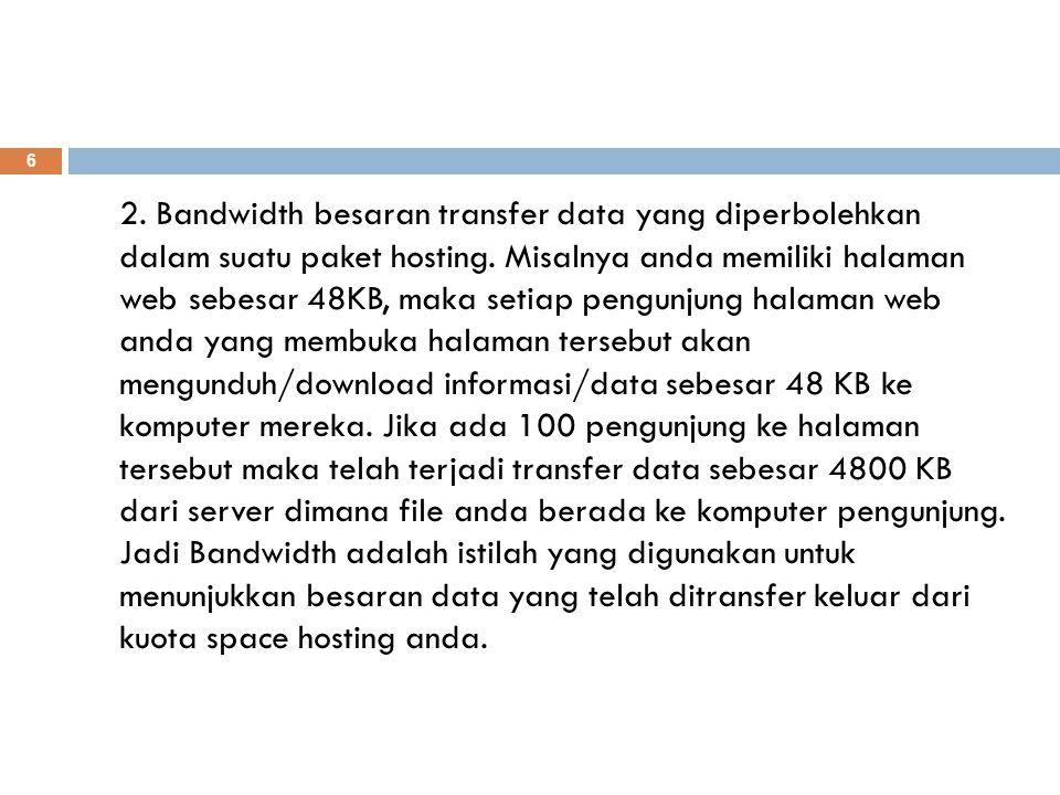 2. Bandwidth besaran transfer data yang diperbolehkan dalam suatu paket hosting. Misalnya anda memiliki halaman web sebesar 48KB, maka setiap pengunju