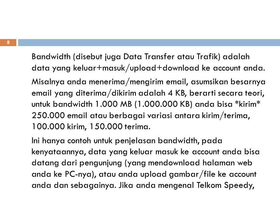 Bandwidth (disebut juga Data Transfer atau Trafik) adalah data yang keluar+masuk/upload+download ke account anda. Misalnya anda menerima/mengirim emai
