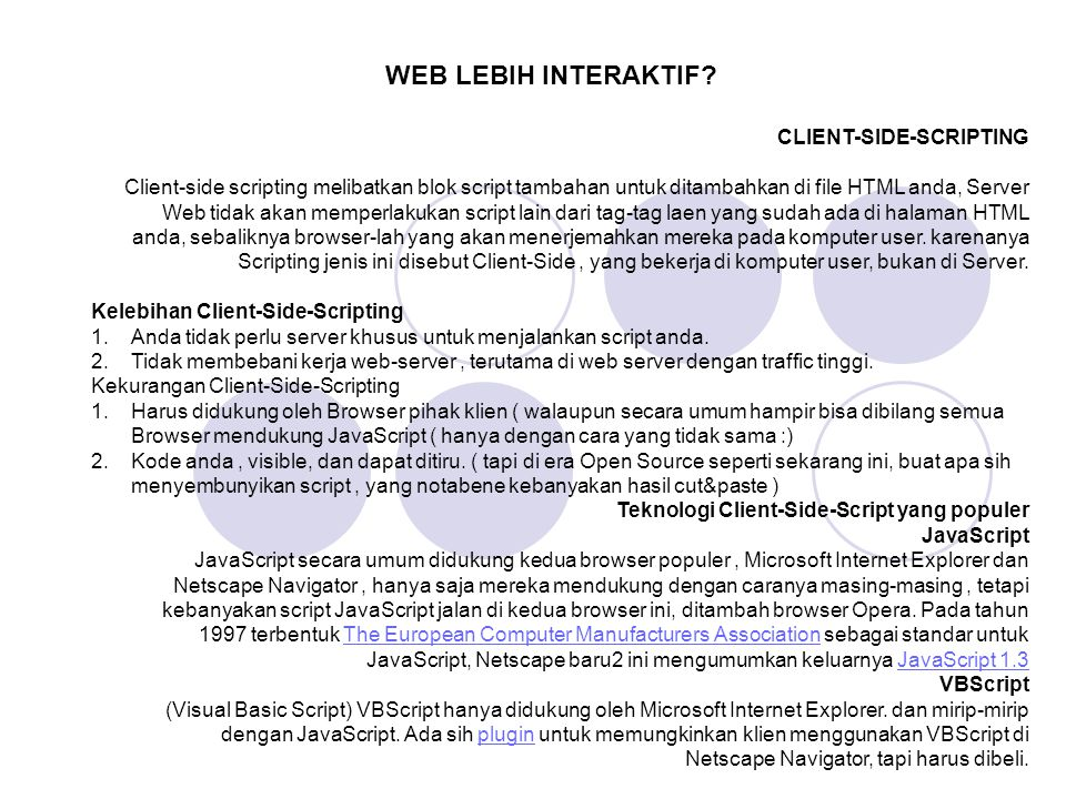 CLIENT-SIDE-SCRIPTING Client-side scripting melibatkan blok script tambahan untuk ditambahkan di file HTML anda, Server Web tidak akan memperlakukan s