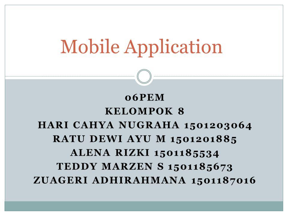 06PEM KELOMPOK 8 HARI CAHYA NUGRAHA 1501203064 RATU DEWI AYU M 1501201885 ALENA RIZKI 1501185534 TEDDY MARZEN S 1501185673 ZUAGERI ADHIRAHMANA 1501187016 Mobile Application