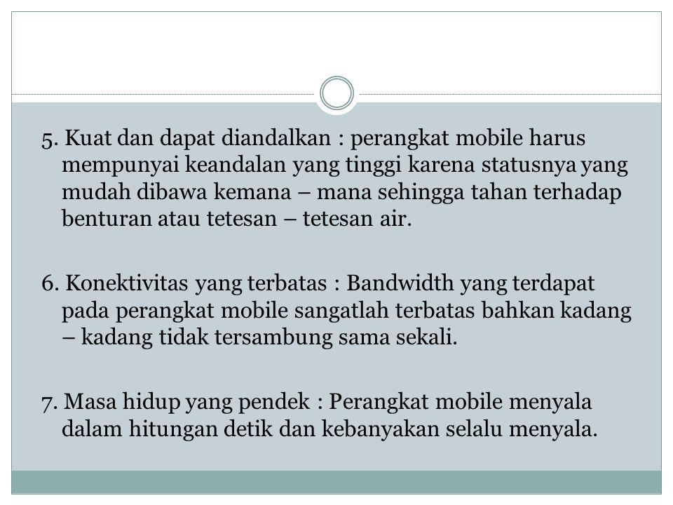 5. Kuat dan dapat diandalkan : perangkat mobile harus mempunyai keandalan yang tinggi karena statusnya yang mudah dibawa kemana – mana sehingga tahan