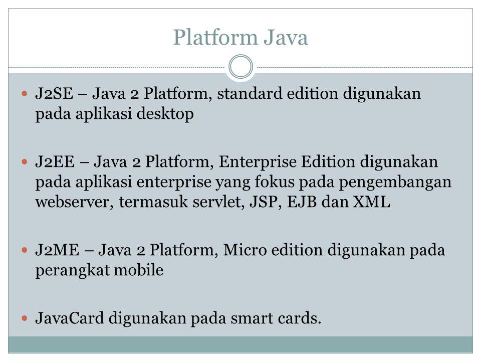 Platform Java  J2SE – Java 2 Platform, standard edition digunakan pada aplikasi desktop  J2EE – Java 2 Platform, Enterprise Edition digunakan pada aplikasi enterprise yang fokus pada pengembangan webserver, termasuk servlet, JSP, EJB dan XML  J2ME – Java 2 Platform, Micro edition digunakan pada perangkat mobile  JavaCard digunakan pada smart cards.