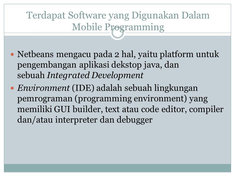 Terdapat Software yang Digunakan Dalam Mobile Programming  Netbeans mengacu pada 2 hal, yaitu platform untuk pengembangan aplikasi dekstop java, dan sebuah Integrated Development  Environment (IDE) adalah sebuah lingkungan pemrograman (programming environment) yang memiliki GUI builder, text atau code editor, compiler dan/atau interpreter dan debugger