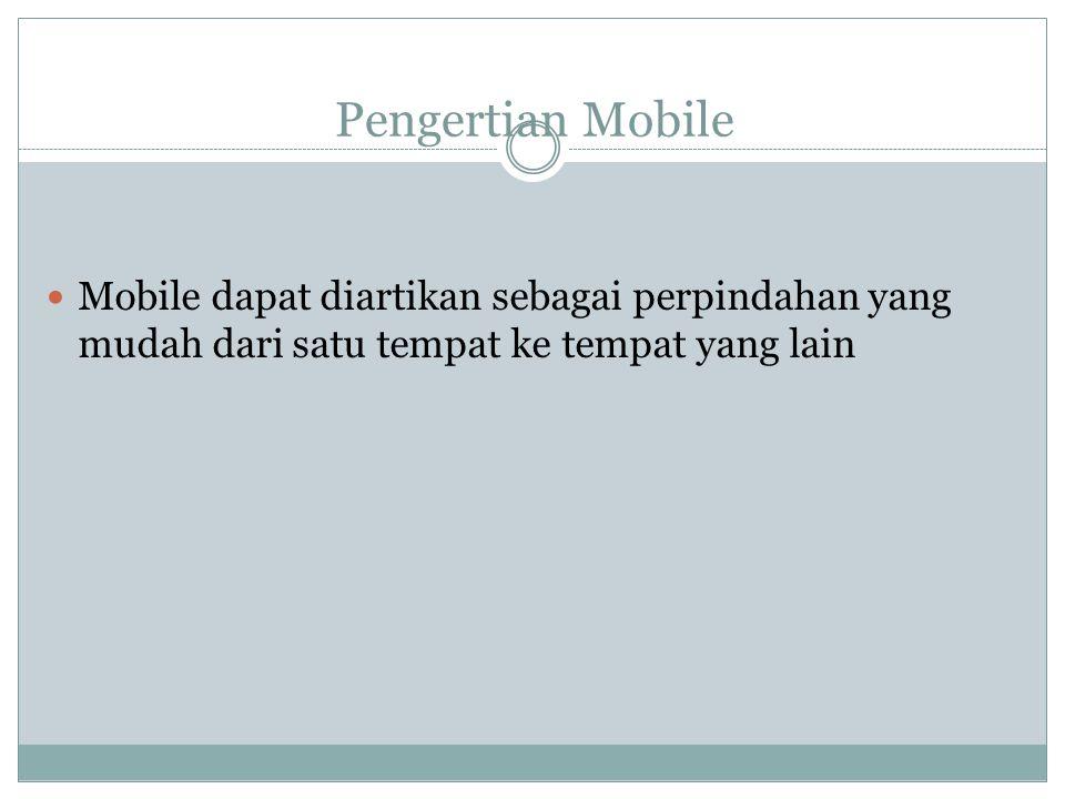 Pengertian Mobile  Mobile dapat diartikan sebagai perpindahan yang mudah dari satu tempat ke tempat yang lain