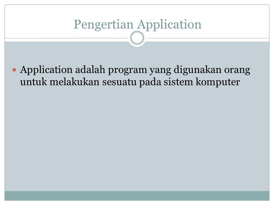 Pengertian Application  Application adalah program yang digunakan orang untuk melakukan sesuatu pada sistem komputer