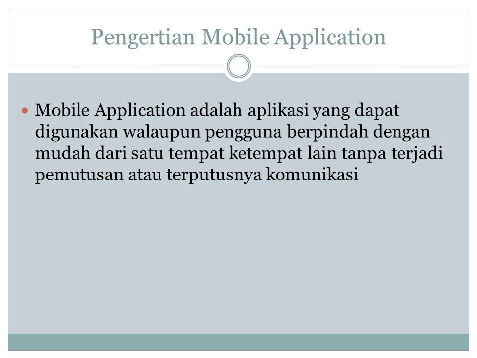 Pengertian Mobile Application  Mobile Application adalah aplikasi yang dapat digunakan walaupun pengguna berpindah dengan mudah dari satu tempat ketempat lain tanpa terjadi pemutusan atau terputusnya komunikasi