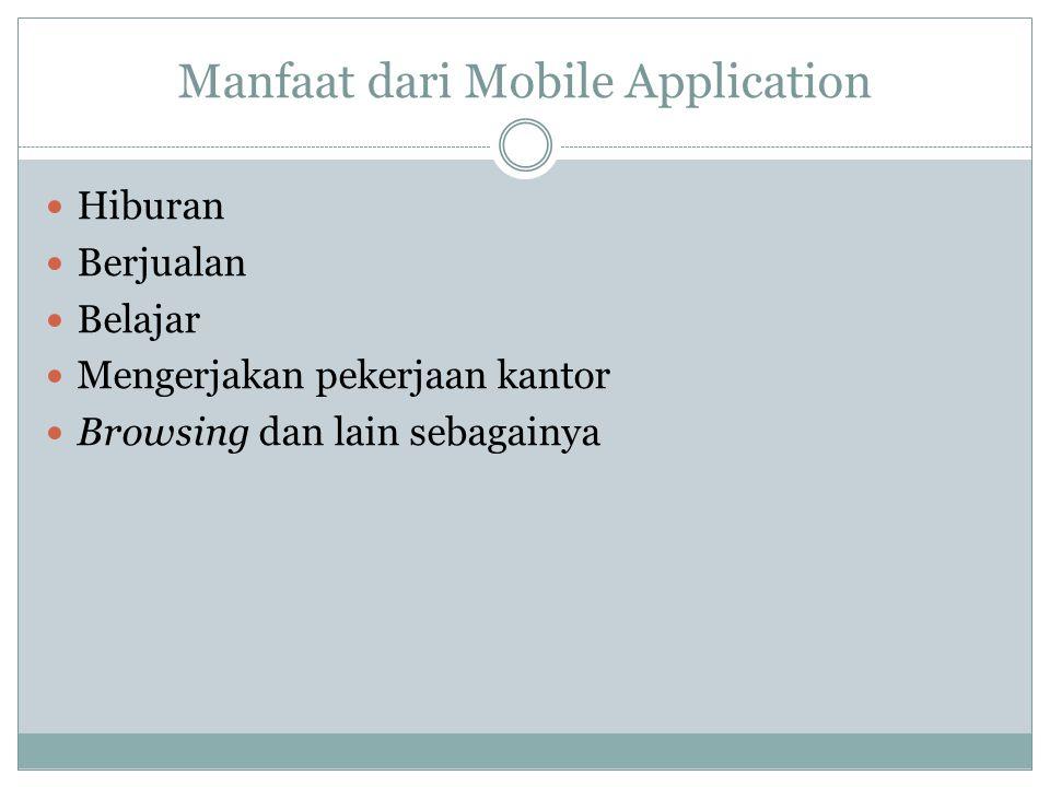 Manfaat dari Mobile Application  Hiburan  Berjualan  Belajar  Mengerjakan pekerjaan kantor  Browsing dan lain sebagainya