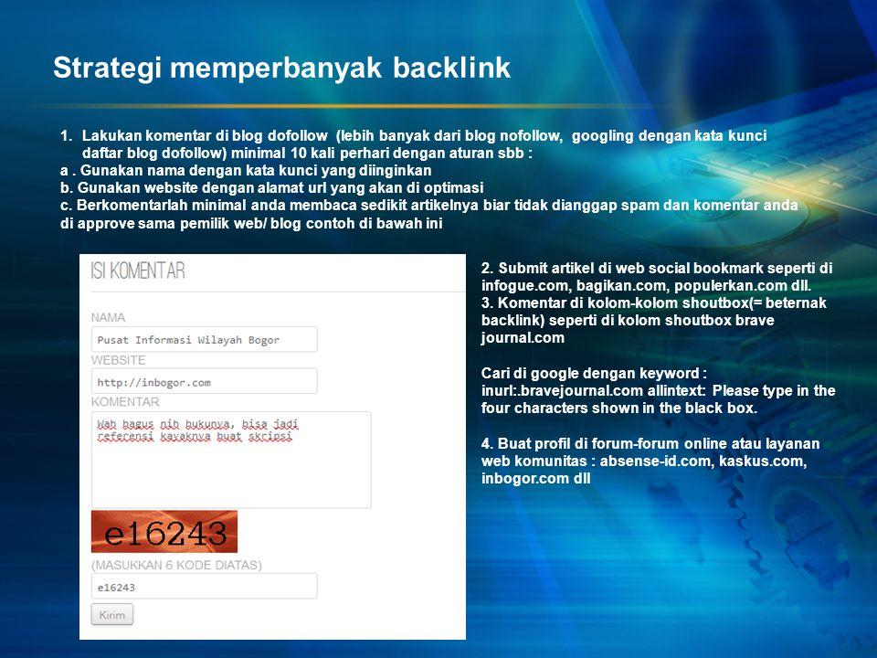 Strategi memperbanyak backlink 1.Lakukan komentar di blog dofollow (lebih banyak dari blog nofollow, googling dengan kata kunci daftar blog dofollow)