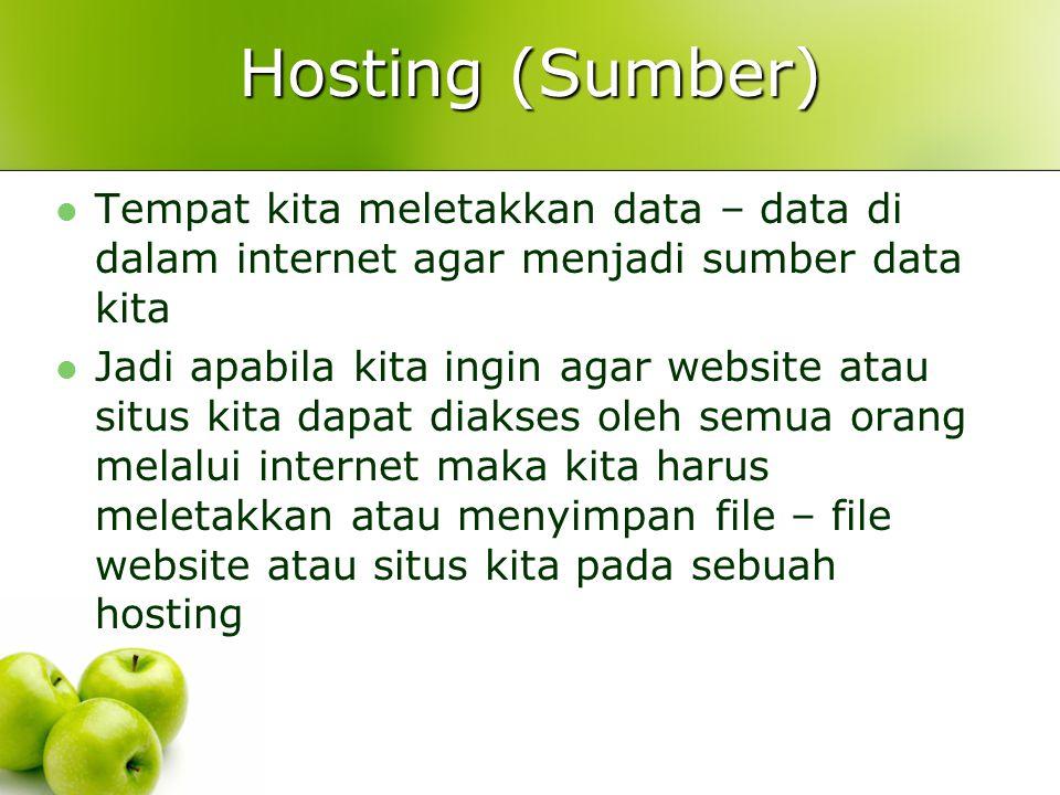 Hosting (Sumber)  Tempat kita meletakkan data – data di dalam internet agar menjadi sumber data kita  Jadi apabila kita ingin agar website atau situs kita dapat diakses oleh semua orang melalui internet maka kita harus meletakkan atau menyimpan file – file website atau situs kita pada sebuah hosting