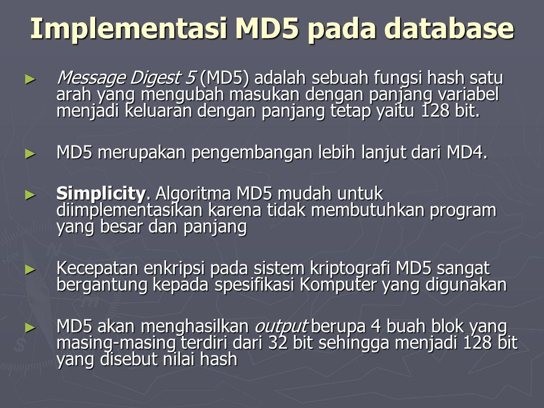 Implementasi MD5 pada database ► Message Digest 5 (MD5) adalah sebuah fungsi hash satu arah yang mengubah masukan dengan panjang variabel menjadi keluaran dengan panjang tetap yaitu 128 bit.